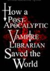 How a Post-Apocalyptic Vampire Librarian Saved the World by Ursula Katherine Spiller